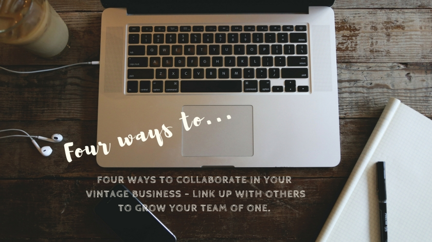FOUR WAYS TO COLLABORATE IN YOUR VINTAGE BUSINESS - LINK UP WITH OTHERS TO GROW YOUR TEAM OF ONE.